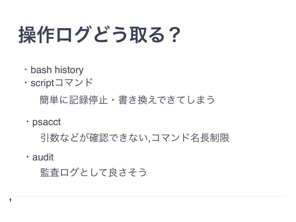 9 ૢ࡞ϩάͲ͏औΔʁ ɾbash history ɾscriptίϚϯυ ɾpsacct ɾ...