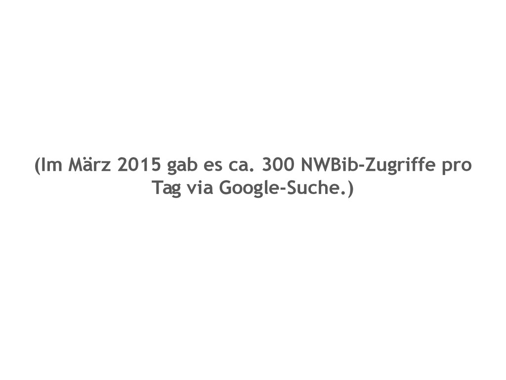 (Im März 2015 gab es ca. 300 NWBib-Zugriffe pro...