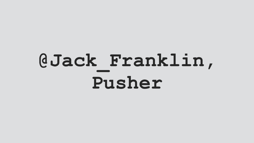 @Jack_Franklin, Pusher