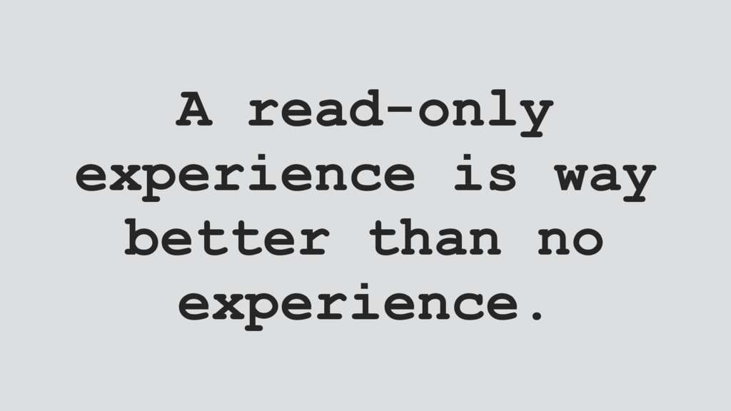 A read-only experience is way better than no ex...