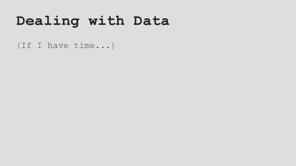 Dealing with Data (If I have time...)