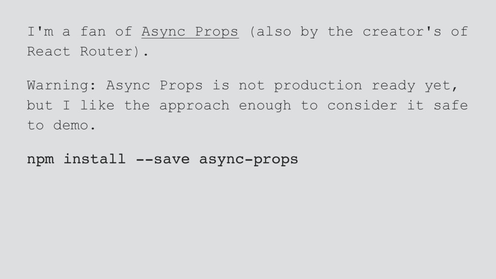 I'm a fan of Async Props (also by the creator's...