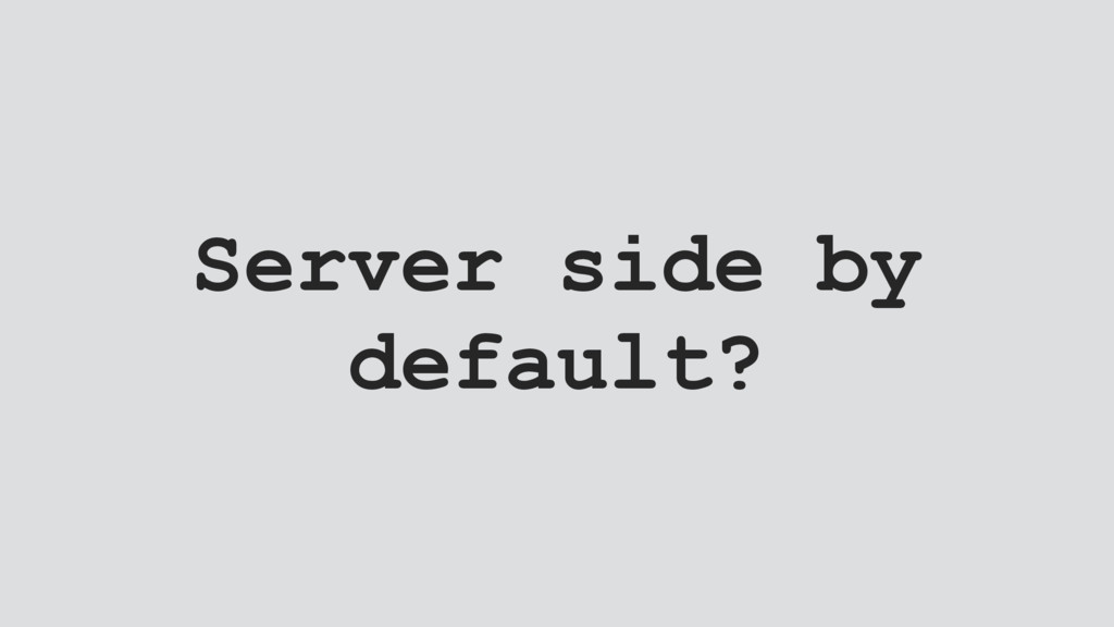 Server side by default?