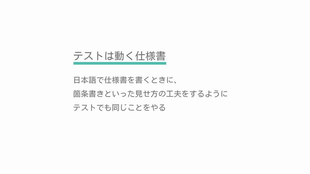 テストは動く仕様書 日本語で仕様書を書くときに、 箇条書きといった見せ方の工夫をするように テ...