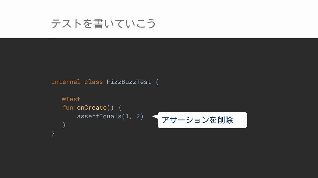 テストを書いていこう internal class FizzBuzzTest { @Test ...