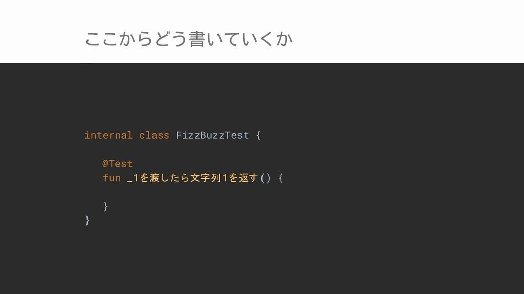 ここからどう書いていくか internal class FizzBuzzTest { @Tes...