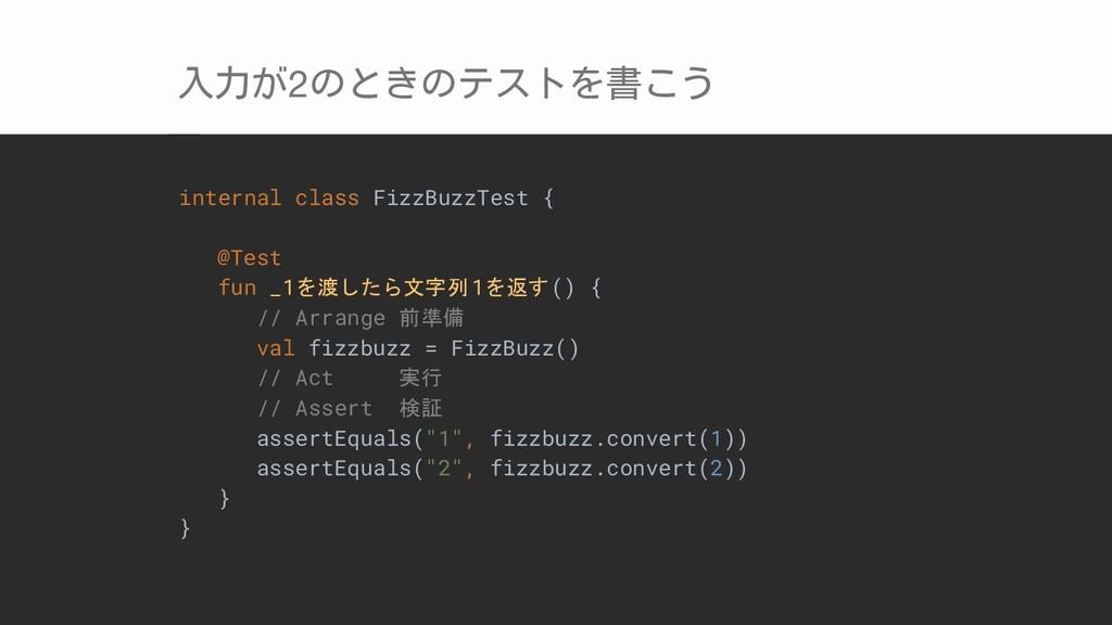 入力が2のときのテストを書こう internal class FizzBuzzTest { @...