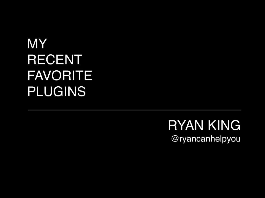 MY RECENT FAVORITE PLUGINS RYAN KING @ryancanhe...