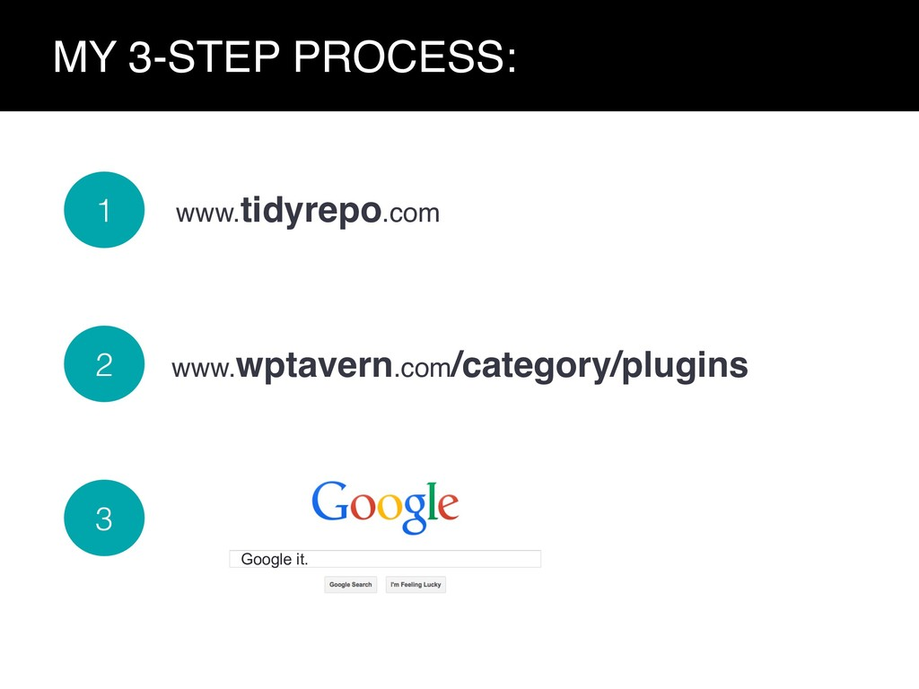Google it. MY 3-STEP PROCESS: www.wptavern.com/...