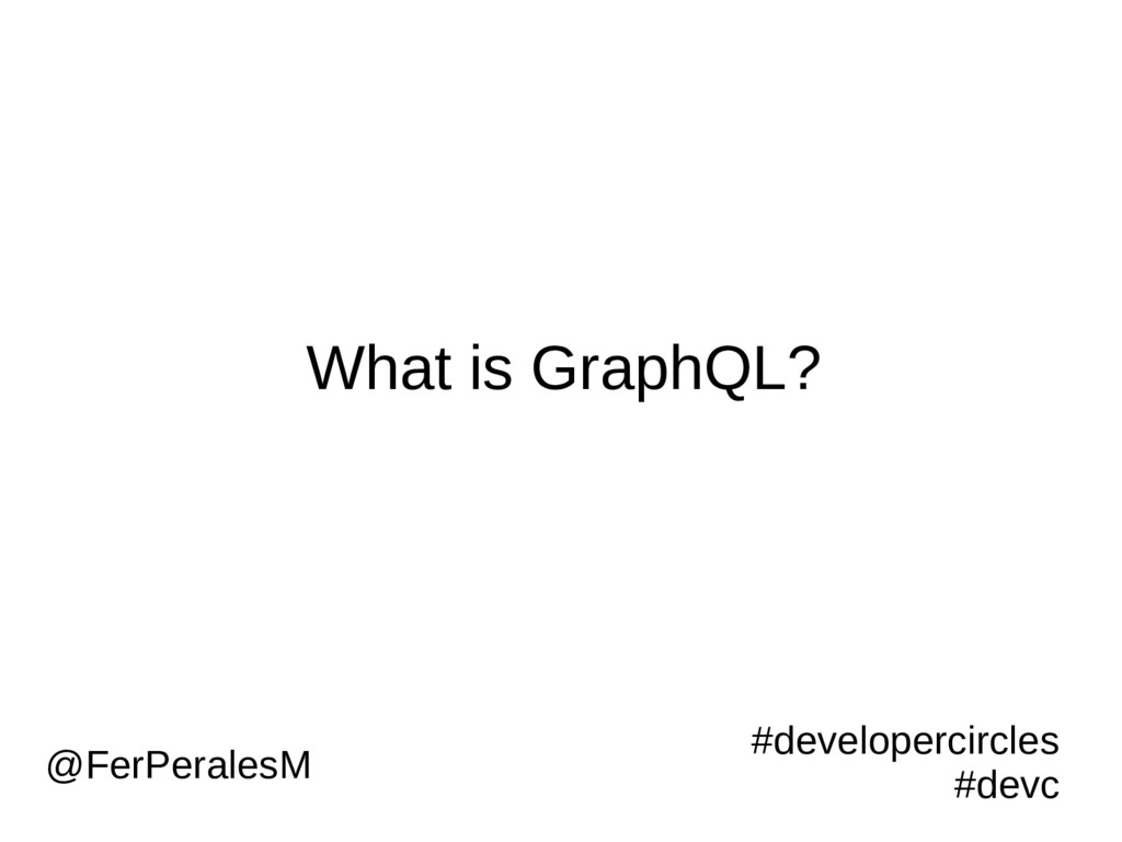 What is GraphQL? #developercircles #devc @FerPe...