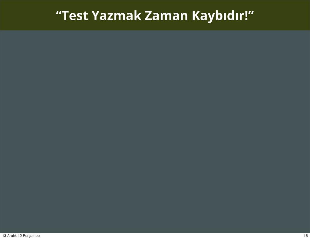 """""""Test Yazmak Zaman Kaybıdır!"""" 15 13 Aralık 12 P..."""