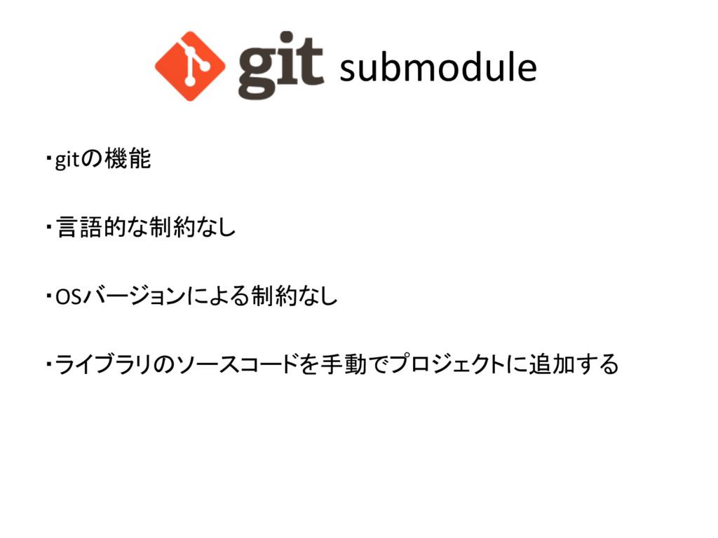 submodule ・gitの機能 ・言語的な制約なし ・OSバージョンによる制約なし ・ライ...