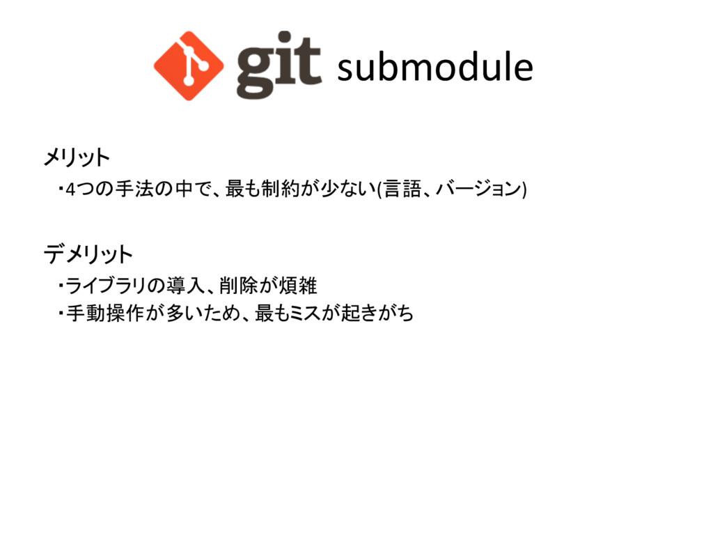 submodule メリット ・4つの手法の中で、最も制約が少ない(言語、バージョン) デメリ...