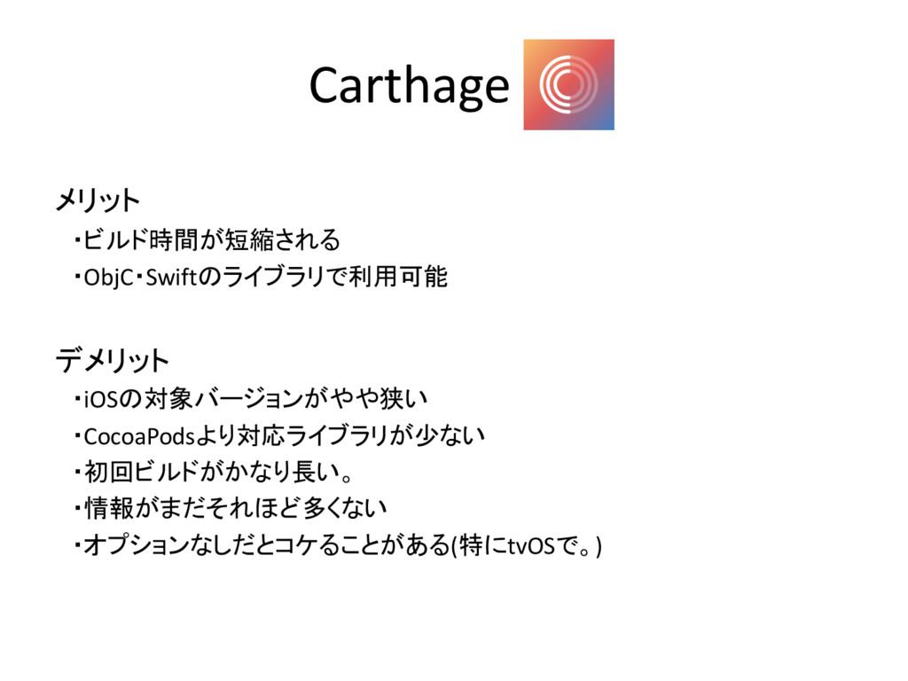 Carthage メリット ・ビルド時間が短縮される ・ObjC・Swiftのライブラリで利用...