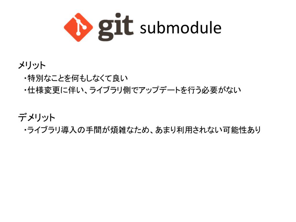submodule メリット ・特別なことを何もしなくて良い ・仕様変更に伴い、ライブラリ側で...