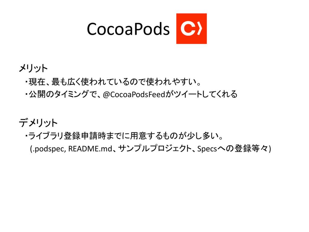 CocoaPods メリット ・現在、最も広く使われているので使われやすい。 ・公開のタイミン...