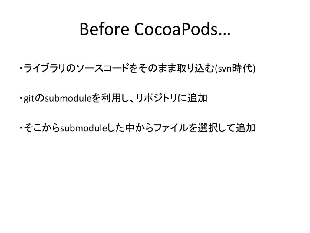 Before CocoaPods… ・ライブラリのソースコードをそのまま取り込む(svn時代)...