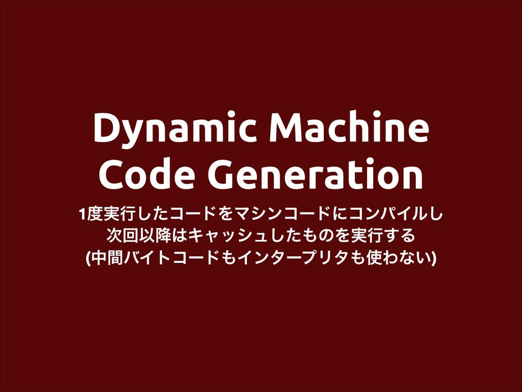 Dynamic Machine Code Generation 1࣮ߦͨ͠ίʔυΛϚγϯίʔ...