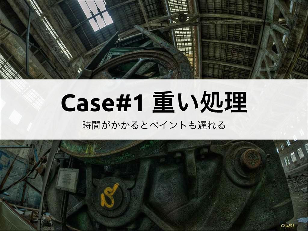 Case#1 ॏ͍ॲཧ ͕͔͔ؒΔͱϖΠϯτΕΔ