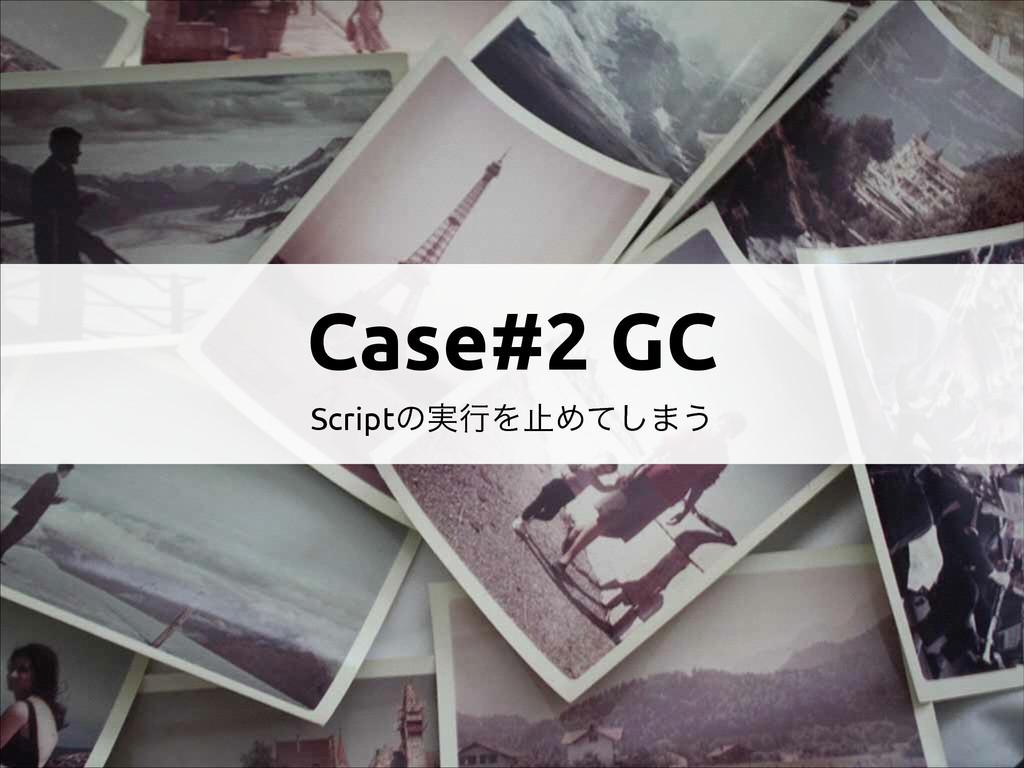 Case#2 GC Scriptͷ࣮ߦΛࢭΊͯ͠·͏
