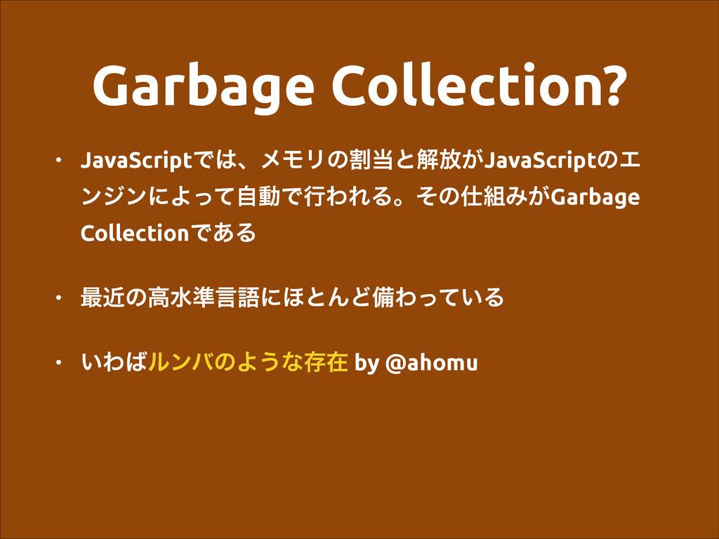Garbage Collection? • JavaScriptͰɺϝϞϦͷׂͱղ์͕Ja...