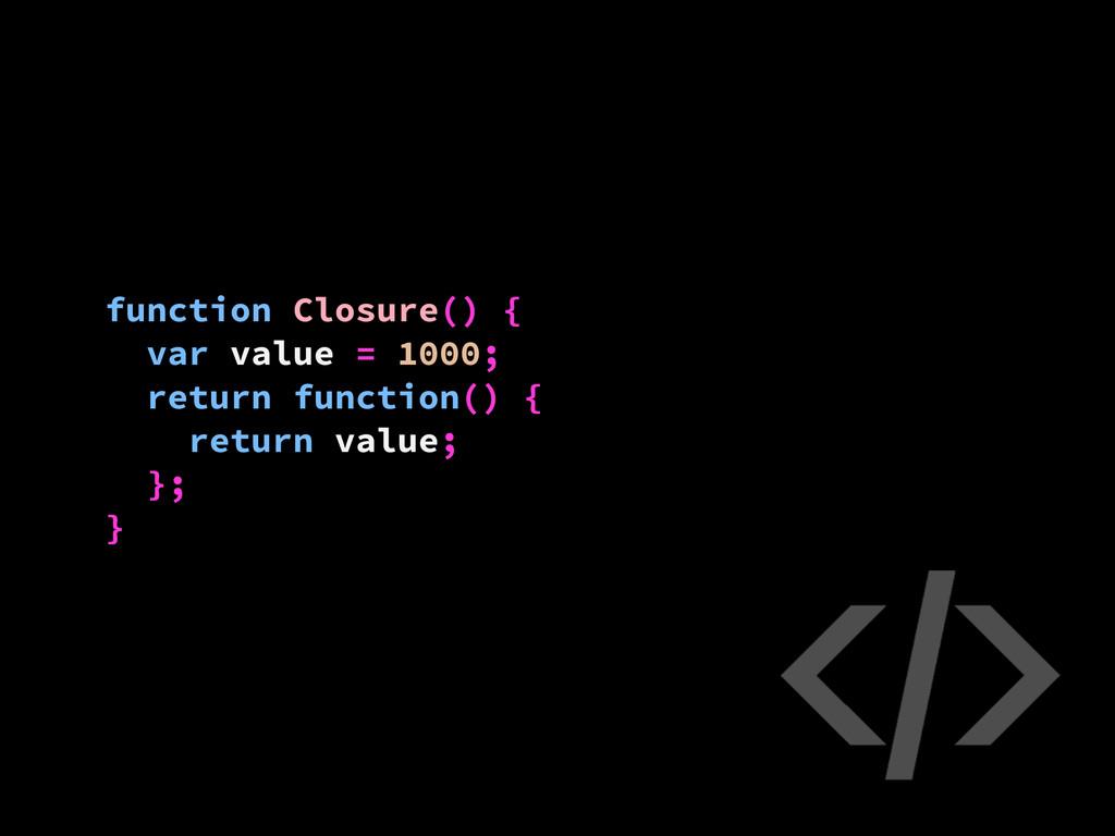 function Closure() { var value = 1000; return f...
