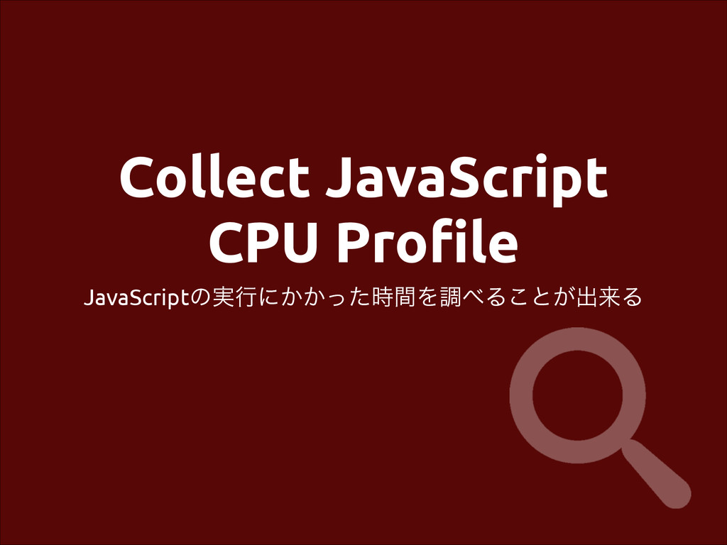 Collect JavaScript CPU Profile JavaScriptͷ࣮ߦʹ͔͔...