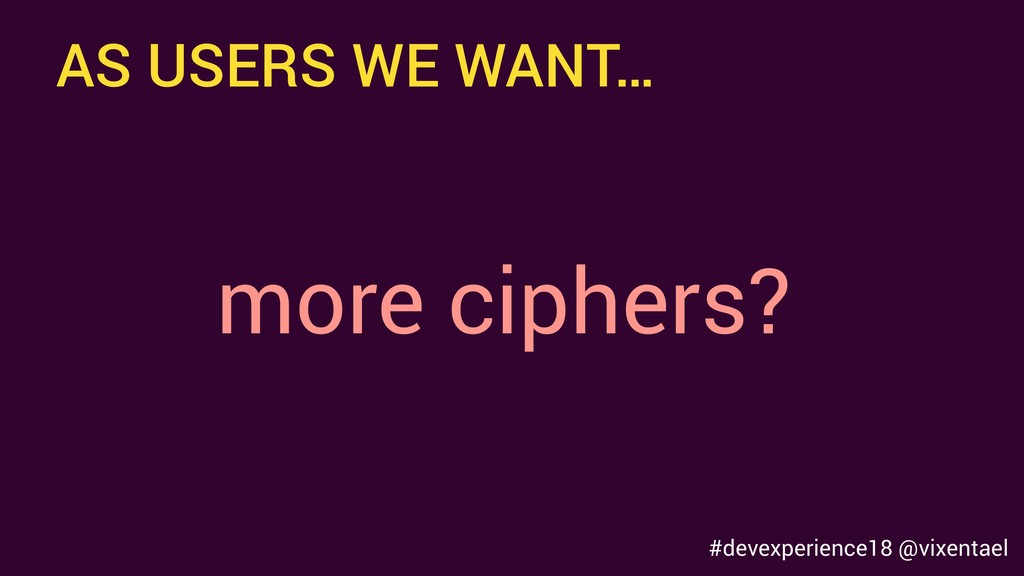 AS USERS WE WANT… more ciphers? #devexperience1...