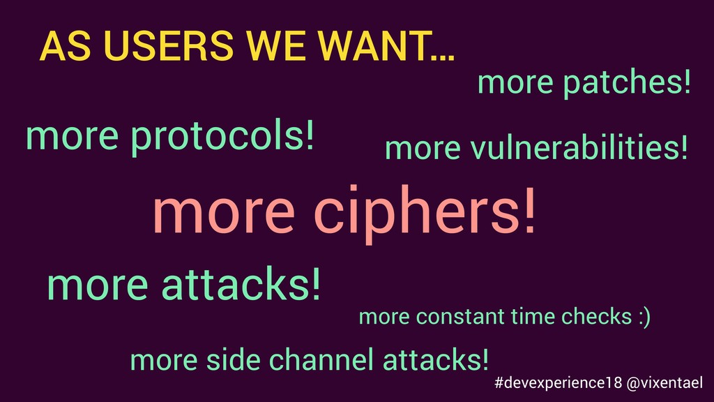 AS USERS WE WANT… more ciphers! more vulnerabil...