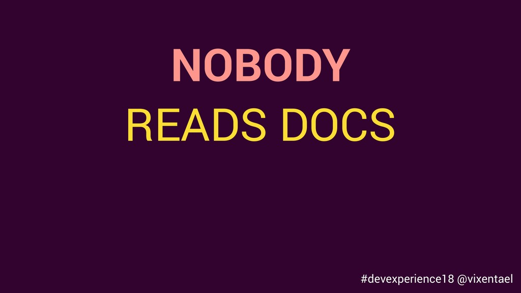 NOBODY READS DOCS #devexperience18 @vixentael