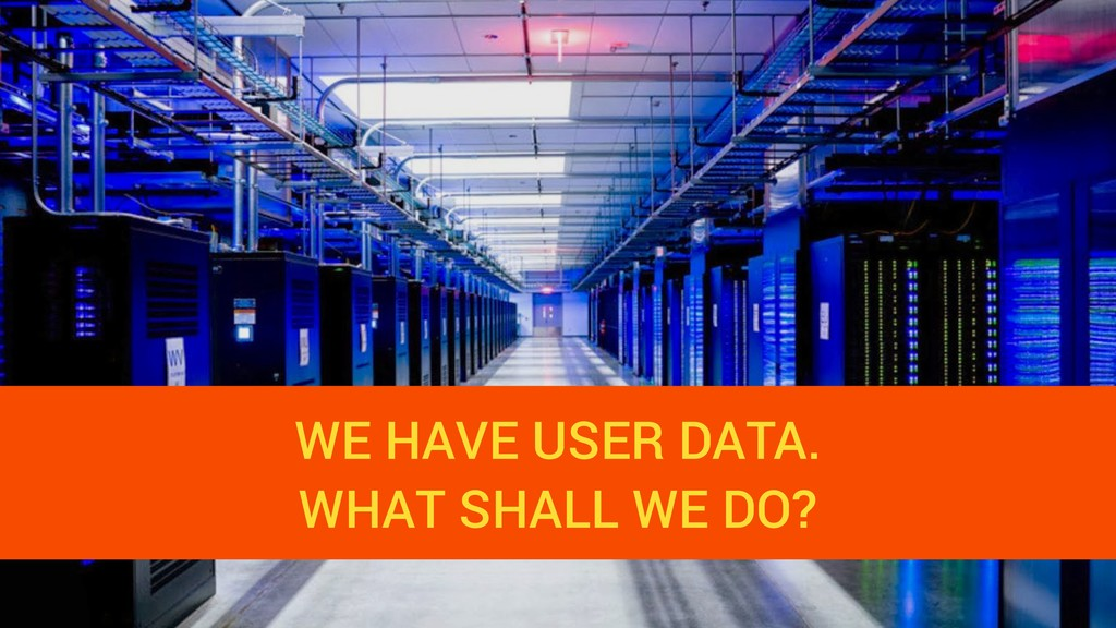WE HAVE USER DATA. WHAT SHALL WE DO?