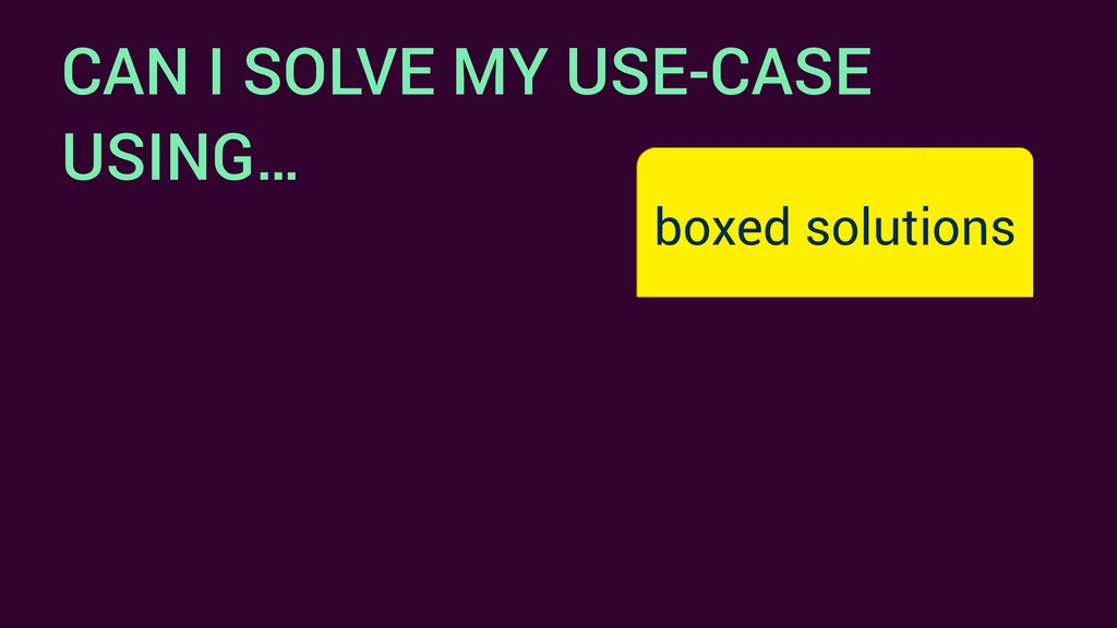 CAN I SOLVE MY USE-CASE USING… boxed solutions