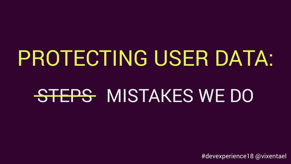 #devexperience18 @vixentael PROTECTING USER DAT...