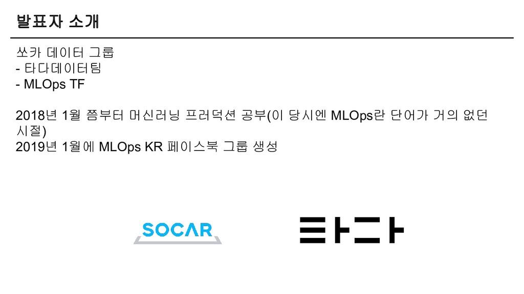 발표자 소개 쏘카 데이터 그룹 - 타다데이터팀 - MLOps TF 2018년 1월 쯤...