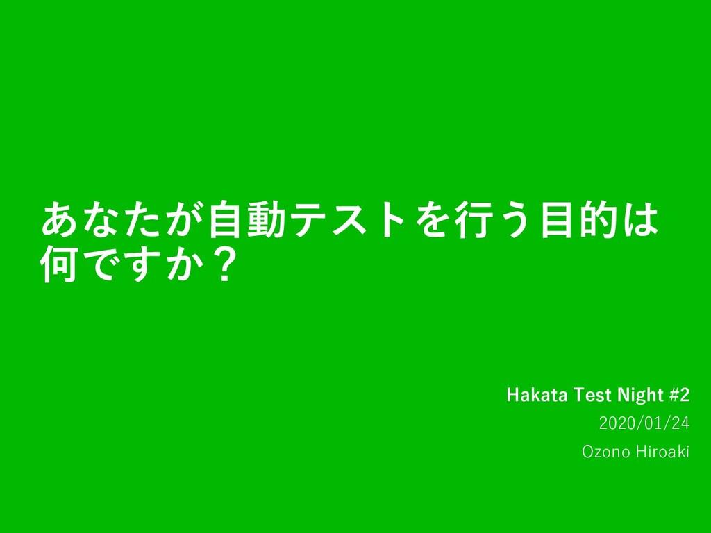 あなたが⾃動テストを⾏う⽬的は 何ですか? Hakata Test Night #2 2020...