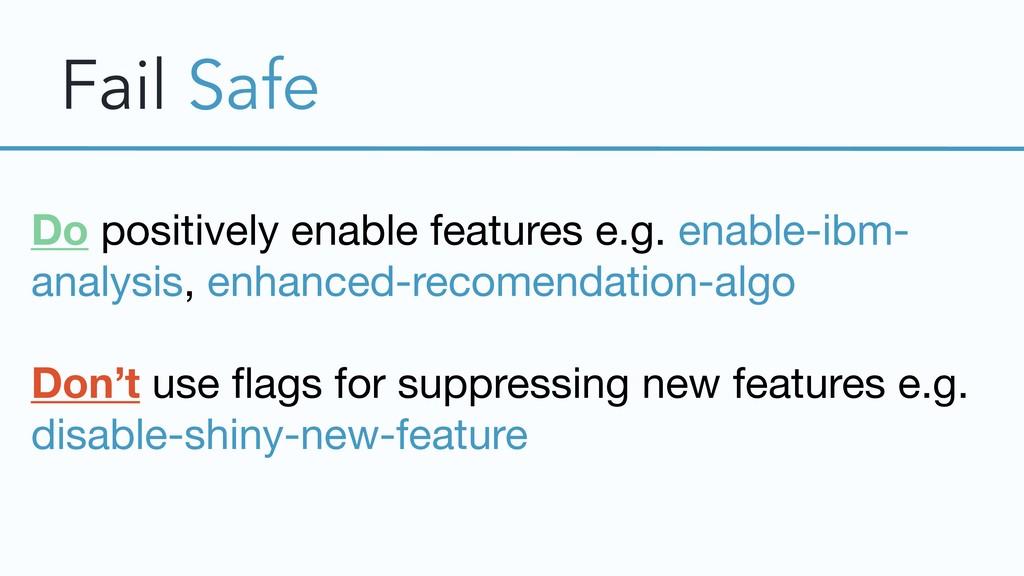 Fail Safe Do positively enable features e.g. en...
