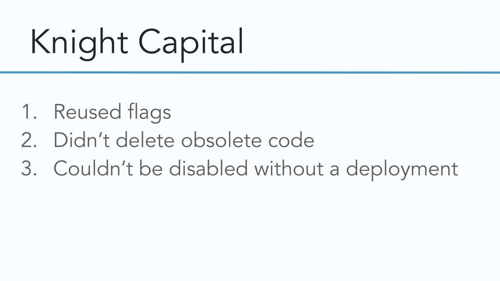 Knight Capital 1. Reused flags 2. Didn't delete...