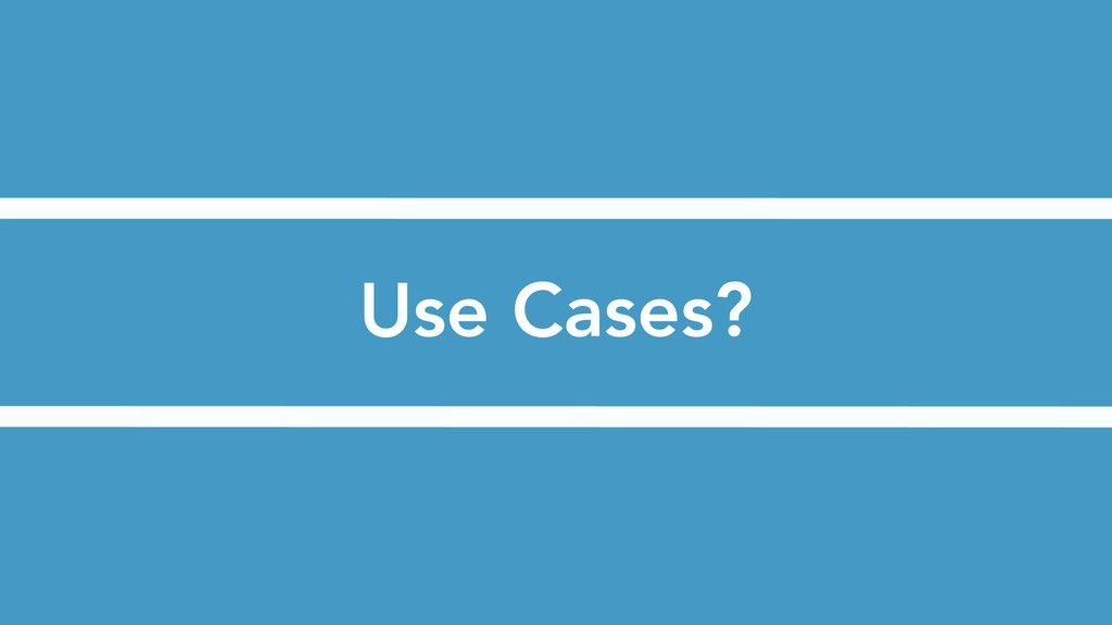Use Cases?