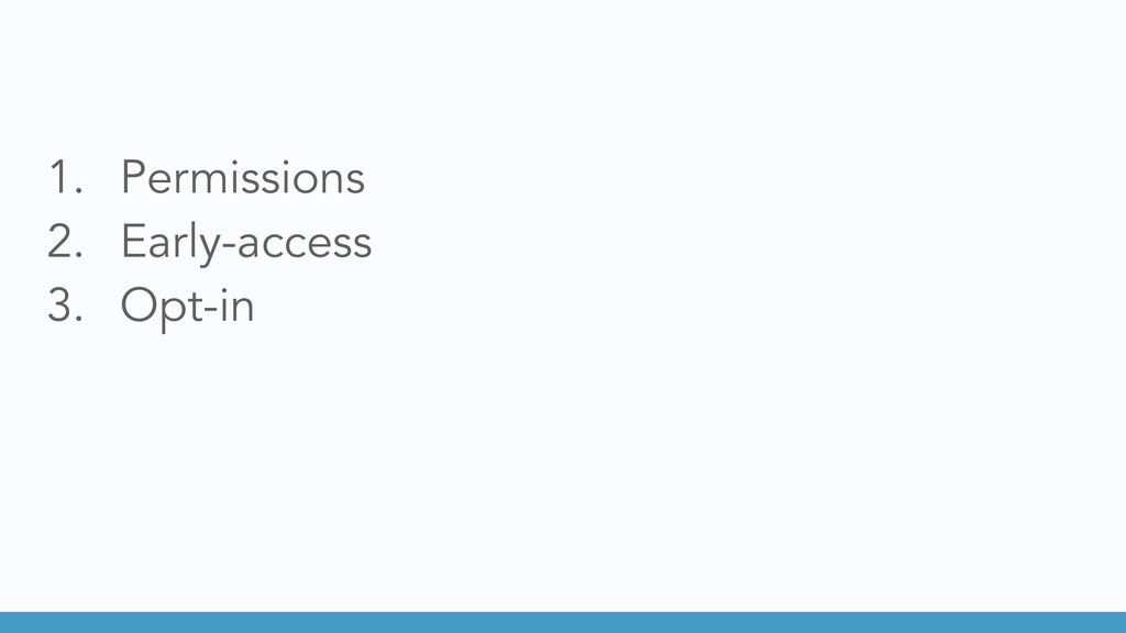 1. Permissions 2. Early-access 3. Opt-in