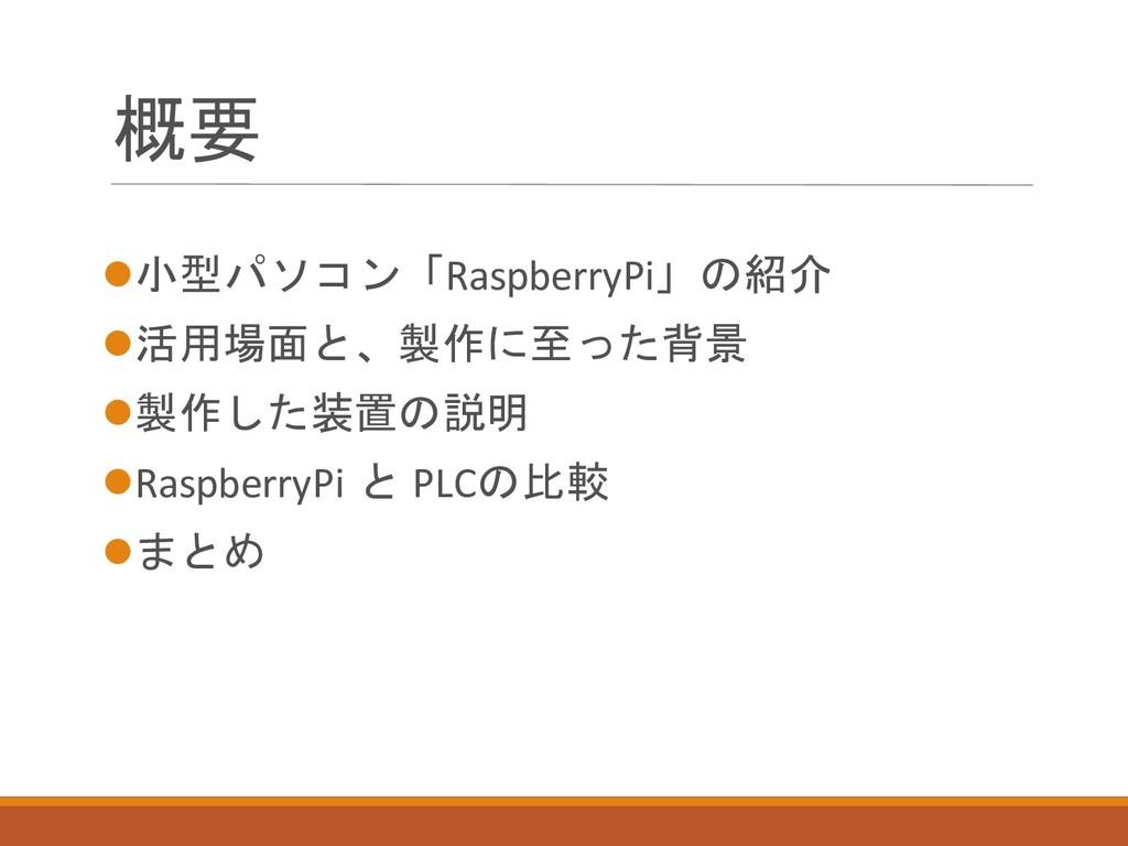 概要 ⚫小型パソコン「RaspberryPi」の紹介 ⚫活用場面と、製作に至った背景 ⚫製作し...