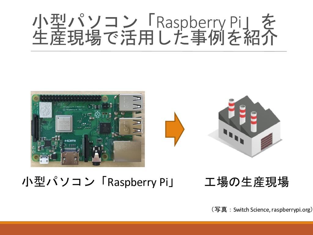 小型パソコン「Raspberry Pi」を 生産現場で活用した事例を紹介 小型パソコン「Ras...