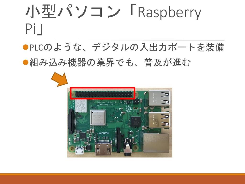 小型パソコン「Raspberry Pi」 ⚫PLCのような、デジタルの入出力ポートを装備 ⚫組...
