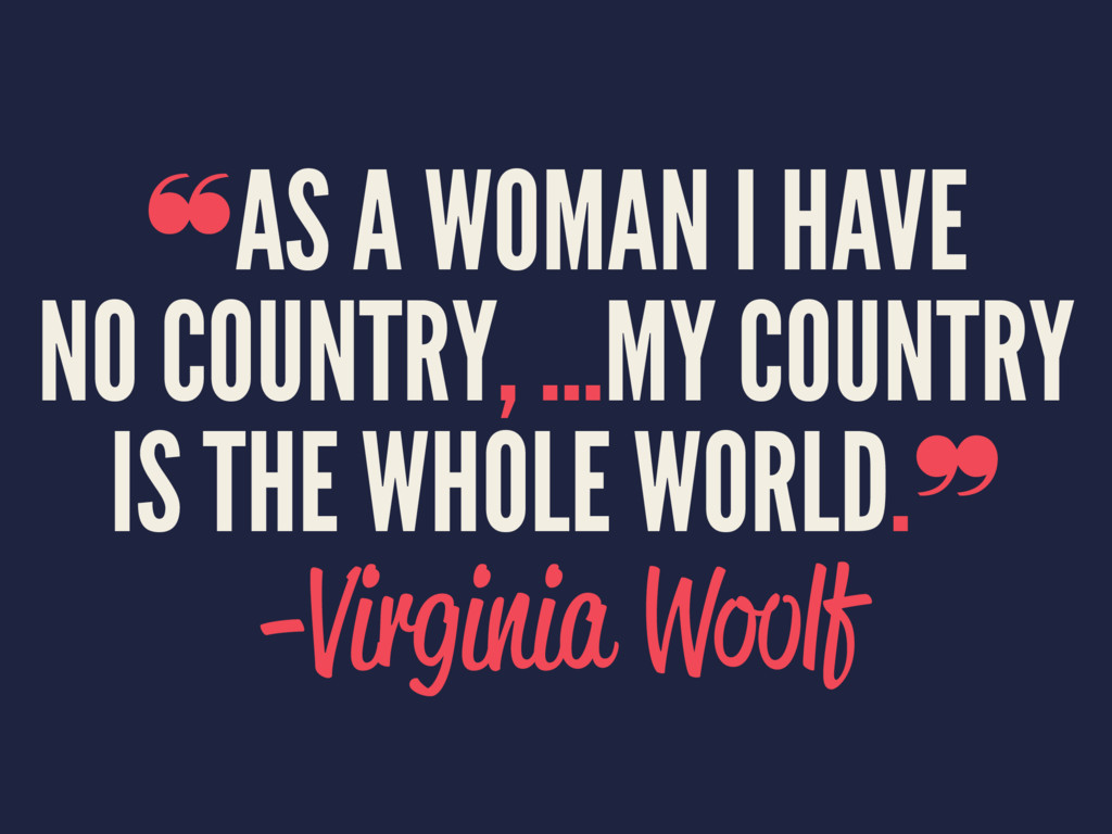 ❝AS A WOMAN I HAVE NO COUNTRY, ...MY COUNTRY IS...