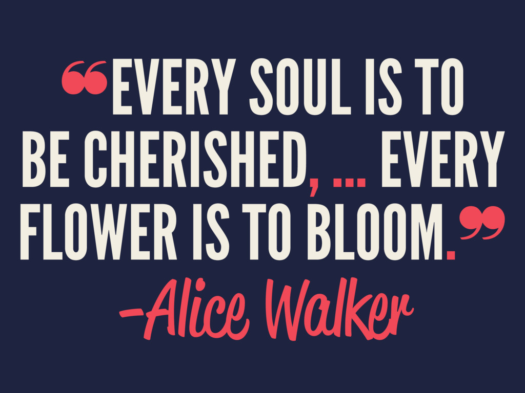 ❝EVERY SOUL IS TO BE CHERISHED, ... EVERY FLOWE...