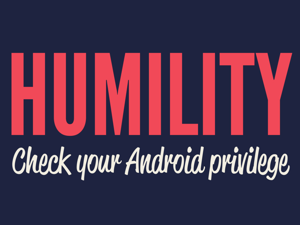 HUMILITY Check your Android privilege