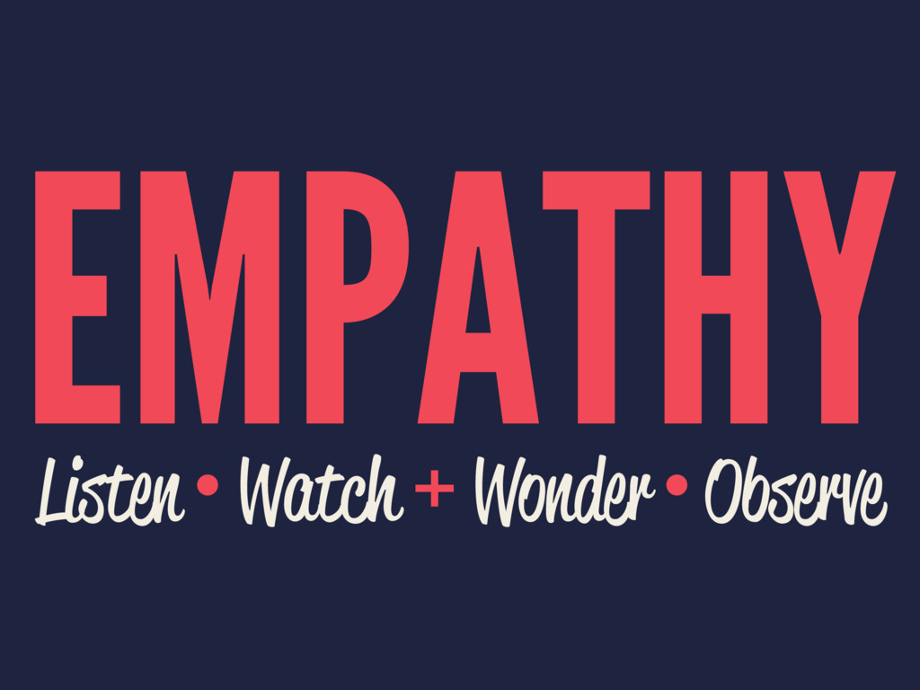 EMPATHY Listen • Watch + Wonder • Observe