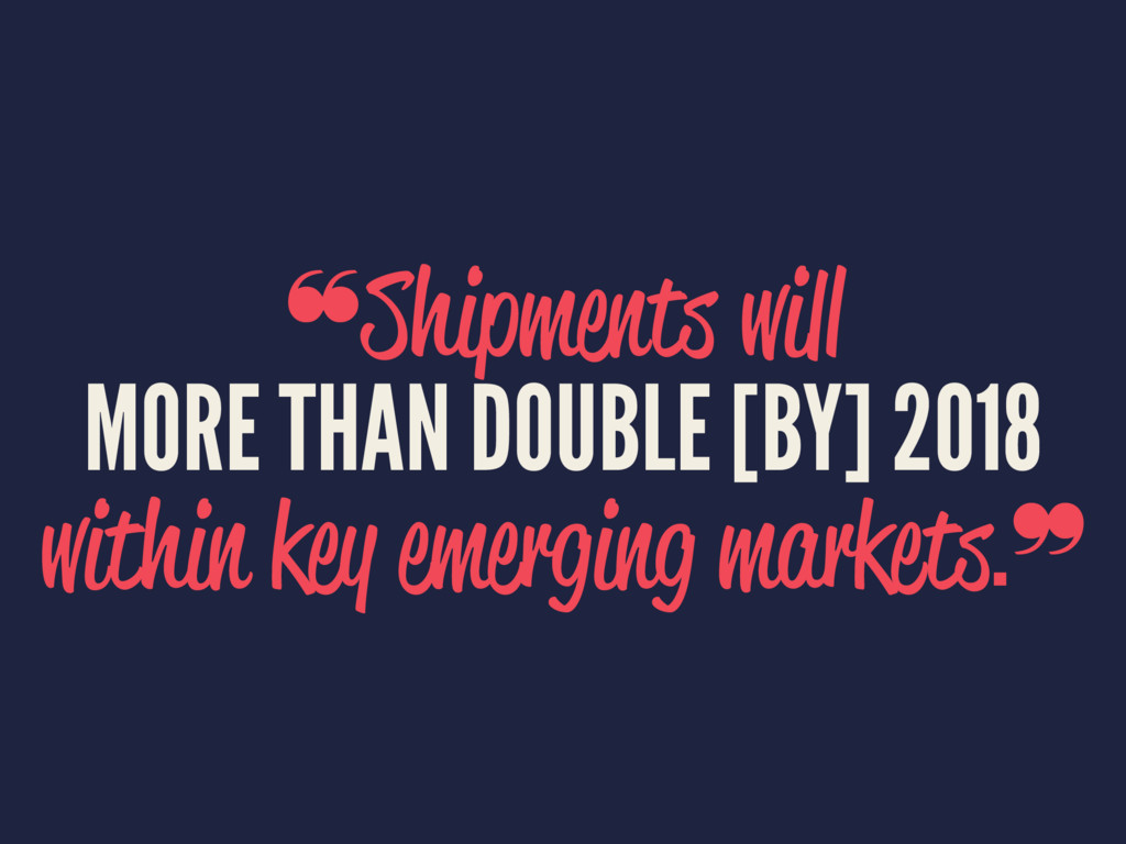 ❝Shipments will MORE THAN DOUBLE [BY] 2018 with...