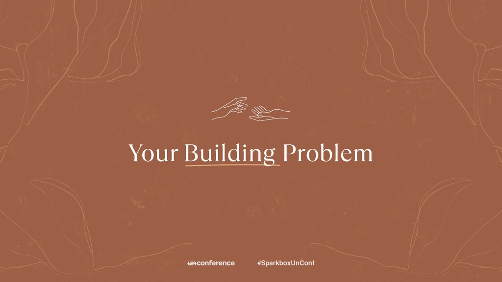 #SparkboxUnConf Your Building Problem