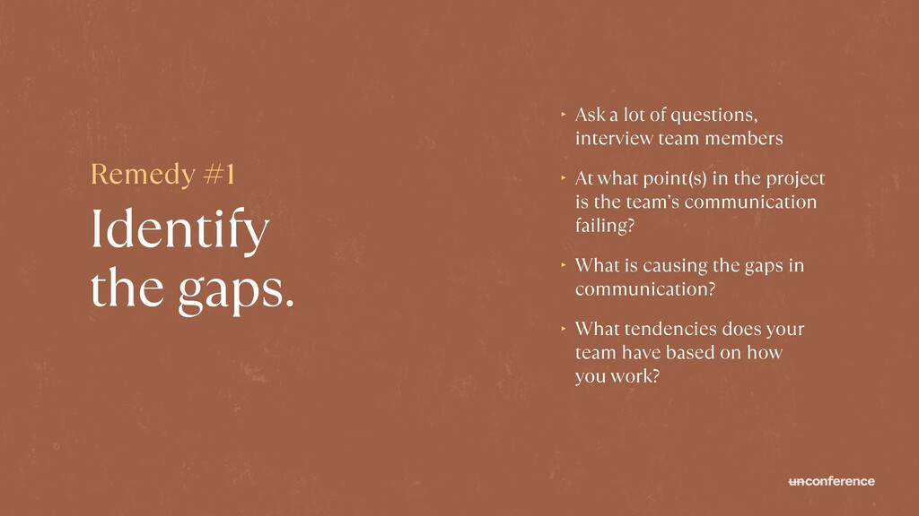 Identify  the gaps. ‣ Ask a lot of questions, ...