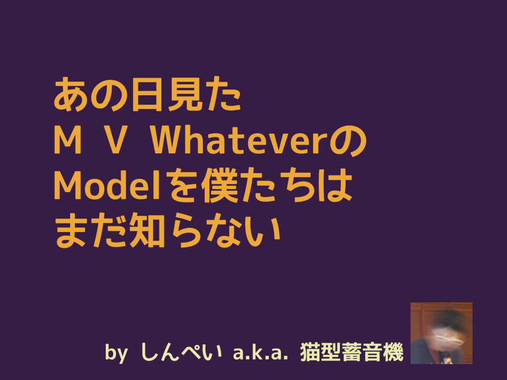 by しんぺい a.k.a. 猫型蓄音機 あの日見た M V Whateverの Modelを...